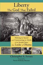 Liberty, the God That Failed : Policing the Sacred and Constructing the Myths of the Secular State, from Locke to Obama - Christopher A Ferrara