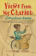 Views from My Chariot : A Wheelchair Oddity - Cynthia White