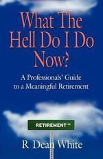 WHAT THE HELL DO I DO NOW? A Professionals' Guide to a Meaningful Retirement : George S. Clason's Bestselling Guide to Financial ... - R. Dean White