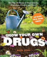 Grow Your Own Drugs : The Top 100 Plants to Grow or Get to Treat Arthritis, Migraines, Coughs and More! - James Wong