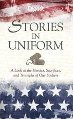 Stories in Uniform : A Look at the Heroics, Sacrifices, and Triumps of Our Soldiers - Reader's Digest