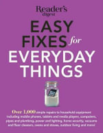 Easy Fixes for Everyday Things : Over 1,000 Simple Repairs to Household Equipment, Including Cell Phones, Tablets and Media Players, Computers, Pipes and Plumbing, Power and Lighting, Home Security, Vacuums, and Floor Cleaners, Oven and Stoves, Garden Tools, Bikes, and More!