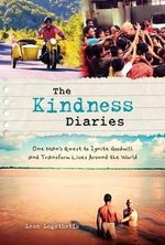 The Kindness Diaries : One Man's Quest to Ignite Goodwill and Transform Lives Around the World - Leon Logothetis