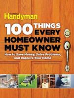 100 Things Every Homeowner Must Know : How to Save Money, Solve Problems and Improve Your Home - Editors at the Family Handyman