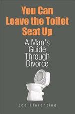 You Can Leave the Toilet Seat Up : A Man's Guide Through Divorce - Joe Florentino