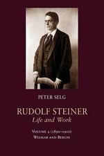 Rudolf Steiner, Life and Work Volume 2 (1890-1900) : Volume 2 (1890-1900): Weimar and Berlin - Peter Selg