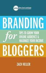 Branding for Bloggers : Tips to Grow Your Online Audience and Maximize Your Income - Zach Heller