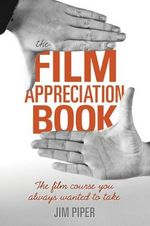 The Film Appreciation Book : The Film Course You Always Wanted to Take - Jim Piper
