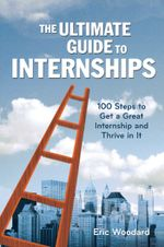The Ultimate Guide to Internships : 100 Steps to Get a Great Internship and Thrive in It - Eric Woodard