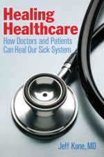 Healing Healthcare : How Doctors and Patients Can Heal Our Sick System - Jeff Kane