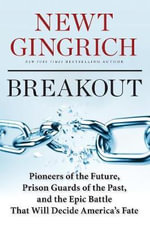 Breakout : Pioneers of the Future, Prison Guards of the Past, and the Epic Battle That Will Decide America's Fate - Newt Gingrich