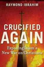 Crucified Again : Exposing Islam's New War on Christians - Raymond Ibrahim
