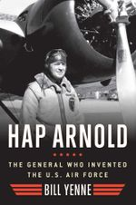 Hap Arnold : The General Who Invented the US Air Force - Bill Yenne