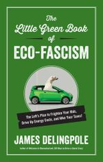 The Little Green Book of Eco-Fascism : The Left's Plan to Frighten Your Kids, Drive Up Energy Costs, and Hike Your Taxes! - James Delingpole