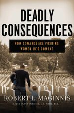 Deadly Consequences : How Cowards Are Pushing Women Into Combat - Robert L. Maginnis