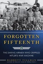 Forgotten Fifteenth : The Daring Airmen Who Crippled Hitler's War Machine - Barrett Tillman