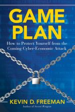 Game Plan : How to Protect Yourself from the Coming Cyber-Economic Attack - Kevin D. Freeman