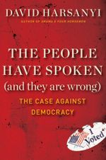 The People Have Spoken (and They Are Wrong) : The Case Against Democracy - David Harsanyi