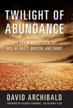 Twilight of Abundance : Why the 21st Century Will Be Nasty, Brutish, and Short - David Archibald