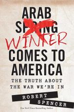 Arab Winter Comes to America : The Truth About the War We're In - Robert Spencer