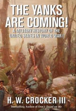 The Yanks are Coming! : A Military History of the United States in World War I - H. W. Crocker