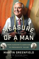 Measure of a Man : From Auschwitz Survivor to Presidents' Tailor - Martin Greenfield
