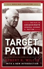 Target Patton : The Plot to Assassinate General George S. Patton - Robert K Wilcox