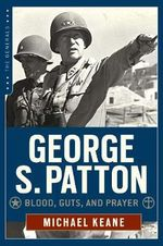 George S. Patton : Blood, Guts, and Prayer - Michael Keane