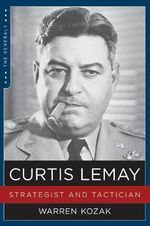 Curtis Lemay : Strategist and Tactician - Warren Kozak
