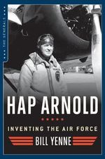 Hap Arnold : Inventing the Air Force - Bill Yenne