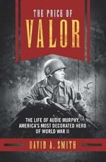 The Price of Valor : The Life of Audie Murphy, America's Most Decorated Hero of World War II - David A. Smith