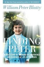 Finding Peter : A True Story of the Hand of Providence and Evidence of Life After Death - William Peter Blatty