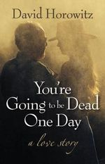 You're Going to be Dead One Day : A Love Story - David Horowitz