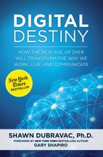 Digital Destiny : How the New Age of Data Will Transform the Way We Work, Live, and Communicate - Shawn DuBravac