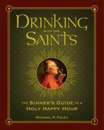 Drinking with the Saints : The Sinner's Guide to a Holy Happy Hour - Michael P. Foley