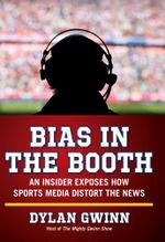 Bias in the Booth : An Insider Exposes How the Sports Media Distort the News - Dylan Gwinn