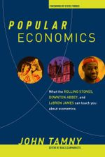 Popular Economics : What the Rolling Stones, Downton Abbey, and LeBron James Can Teach You about Economics - John Tamny