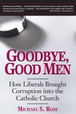 Goodbye, Good Men : How Liberals Brought Corruption into the Catholic Church - Michael S. Rose
