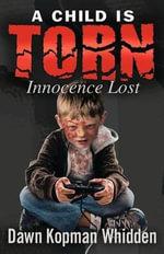 A Child Is Torn : Innocence Lost - Dawn Kopman Whidden