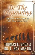 In the Beginning : Did God Create Man or Did Man Create God? - Thomas E Baca