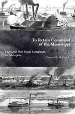 To Retain Command of the Mississippi : The Civil War Naval Campaign for Memphis - Dr James A Delle