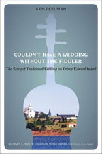 Couldn't Have a Wedding Without the Fiddler : The Story of Traditional Fiddling on Prince Edward Island - Ken Perlman
