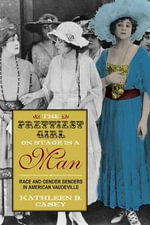 The Prettiest Girl on Stage Is a Man : Race and Gender Benders in American Vaudeville - Kathleen B Casey