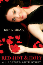 Red Hot and Holy : A Heretic's Love Story - Sera Beak