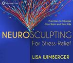 Neurosculpting for Stress Relief : Four Practices to Change Your Brain and Your Life - Lisa Wimberger