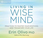 Living in Wise Mind : Practices to Master Your Emotions and Transform Your Life - Erin L. Olivo
