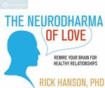 The Neurodharma of Love : Rewire Your Brain for Healthy Relationships - Rick Hanson