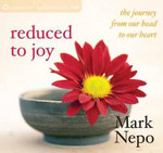 Reduced to Joy : The Journey from Our Head to Our Heart - Mark Nepo