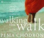 Walking the Walk : Putting the Teachings into Practice When it Matters Most - Pema Chodron