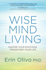 Wise Mind Living : Master Your Emotions, Transform Your Life - Erin Olivo PhD